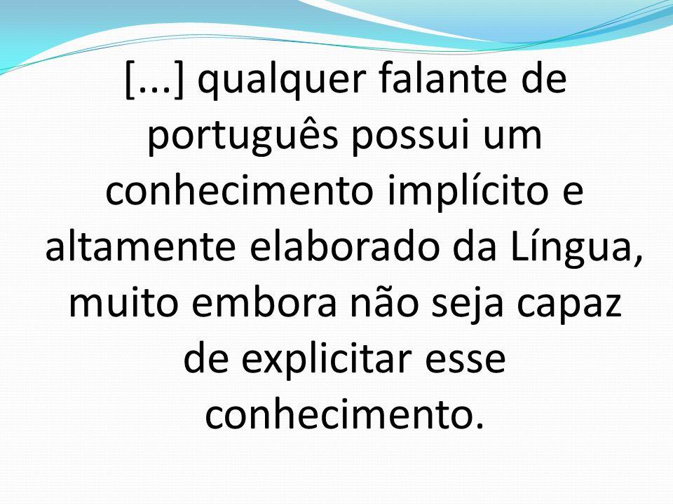 [...] qualquer falante de português possui um conhecimento implícito e altamente elaborado da Língua, muito embora não seja capaz de explicitar esse conhecimento.